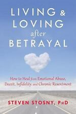 Living and Loving after Betrayal : How to Heal from Emotional Abuse, Deceit,...