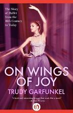 On Wings of Joy : The Story of Ballet from the 16th Century to Today by Trudy...