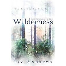 Wanderings in the Wilderness : The Journey Back to Eden by Jay Andrews (2011,...