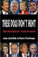 These Dogs Don't Hunt : The Democrats' War on Guns by Dave Workman and Alan...