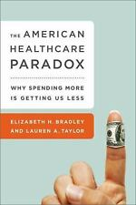 The American Health Care Paradox: Why Spending More is Getting Us Less by Bradl