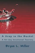 A Drop in the Bucket : A 40-Day Devotional Journey by Bryan Miller (2014,...