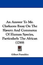 An Answer to Mr Clarksons Essay on the Slavery and Commerce of Human Species,...
