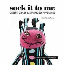 Sock It to Me : Creepy, Crazy and Strangely Appealing by Brenna Maloney (2012, P