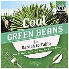 Cool Green Beans from Garden to Table: How to Plant, Grow, and Prepare Green Bea