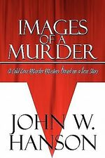 Images of a Murder : A Cold Case Murder Mystery Based on a True Story by John...