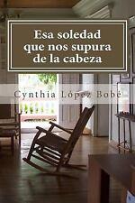 Esa Soledad Que Nos Supura de la Cabeza by Cynthia López Bobé (2015, Paperback)