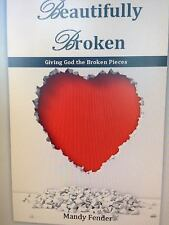 Beautifully Broken : Giving God the Broken Pieces by Mandy Fender (2014,...