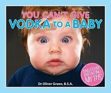 You Can't Give Vodka to a Baby : And Other Parenting Myths by Oliver Green...