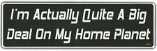 Funny Bumper Sticker: I'm Actually Quite A Big Deal On My Home Planet!!!