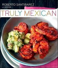Truly Mexican : Essential Recipes and Techniques for Authentic Mexican...