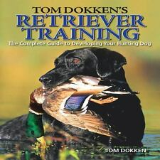 Retriever Training : The Complete Guide to Developing Your Hunting Dog by Tom...