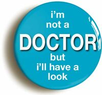 I'M NOT A DOCTOR BUT I'LL HAVE A LOOK FUNNY BADGE BUTTON PIN 1inch/25mm DIAMETER