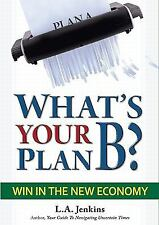 What's Your Plan B? Win in the New Economy by L. A. Jenkins (2011, Hardcover)