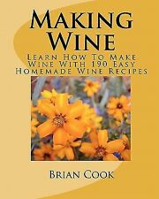 Making Wine : Learn How to Make Wine with 190 Easy Homemade Wine Recipes by...