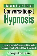 Mastering Conversational Hypnosis : Learn How to Influence and Persuade...