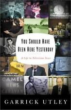 You Should Have Been Here Yesterday: A Life Story in Television News, Utley, Gar