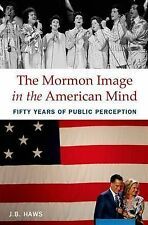 The Mormon Image in the American Mind: Fifty Years of Public Perception, Haws, J