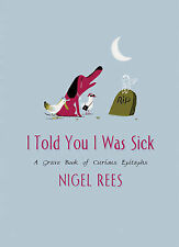 I Told You I Was Sick: A Grave Book of Curious Epitaphs by Nigel Rees...