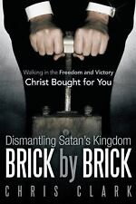 Dismantling Satan?s Kingdom Brick by Brick : Walking in the Freedom and...