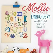 Mollie Makes Embroidery : Adorable Stitched Projects Plus Tips and Tricks...