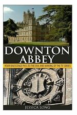 Downton Abbey : Your Backstage Pass to the Era and Making of the TV Series...