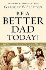 Be a Better Dad Today: Ten Tools Every Father Needs by Gregory Slayton