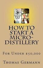 How to Start a Micro-Distillery for Under $50,000 by Thomas Germann...