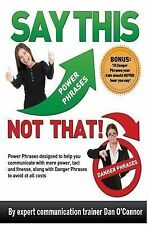 Say This-Not That! : Power Phrases Designed to Help You Communicate with...