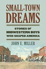 Small-Town Dreams : Stories of Midwestern Boys Who Shaped America by John E....