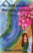 My Child,you Died. but Mum,I Am Alive : Poems for Life by Renata Leuffen...
