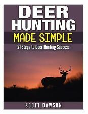 Deer Hunting Made Simple : 21 Steps to Deer Hunting Success by Scott Dawson...
