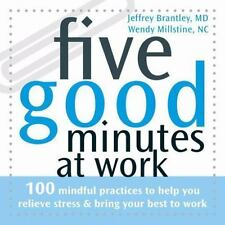 Five Good Minutes at Work: 100 Mindful Practices to Help You Relieve Stress and