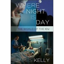 NEW - Where Night Is Day: The World of the ICU by Kelly, James