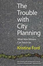 The Trouble with City Planning: What New Orleans Can Teach Us, Ford, Kristina, E