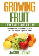 Fruit Growing - the Complete Guide to Growing Fruit at Home by Jason Johns...
