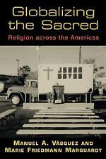 Globalizing the Sacred : Religion Across the Americas by Manuel A. Vásquez...