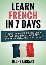 Learn French in 7 Days! : The Ultimate Crash Course to Learning the Basics of...