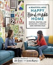 A Beautiful Mess Happy Handmade Home : Painting, Crafting, and Decorating a...