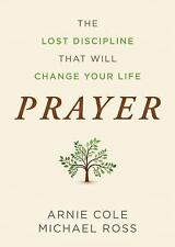Prayer : The Lost Discipline That Will Change Your Life by Arnie Cole and...