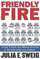 Friendly Fire: Losing Friends and Making Enemies in the Anti-American Century S