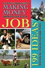 The Teen's Ultimate Guide to Making Money When You Can't Get a Job: 199 Ideas fo