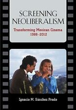 Screening Neoliberalism : Transforming Mexican Cinema, 1988-2012 by Ignacio...