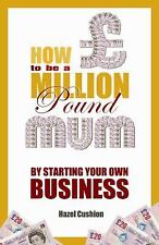 How to Be a Million Pound Mum : By Starting Your Own Business by Hazel...
