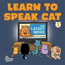 Learn to Speak Cat 2 : The Latest Mews by Anthony Smith (2015, Hardcover)