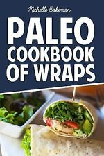 Paleo Cookbook of Wraps : Quick, Easy, Healthy, and Gluten Free Recipes by...