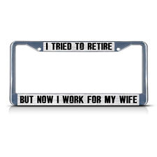 I TRIED TO RETIRE BUT NOW IF WORK FOR MY WIFE Metal License Plate Frame 2 Holes