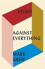 Against Everything : Essays, 2004-2015 by Mark Greif (2016, Hardcover)