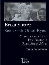 Erika Sutter : Seen with Other Eyes: Memories of a Swiss Eye Doctor in Rural...