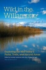 Wild in the Willamette : Exploring the Mid-Valley's Parks, Trails, and...